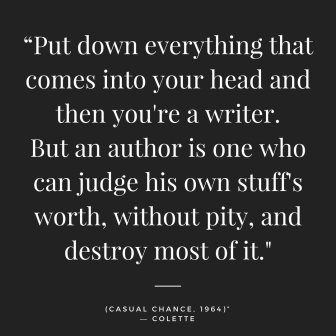 """Put down everything that comes into your head and then you're a writer. But an author is one who can judge his own stuff's worth, without pity, and destroy most of it._(Casual Chance,"